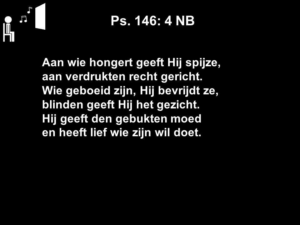 Ps. 146: 4 NB Aan wie hongert geeft Hij spijze, aan verdrukten recht gericht.