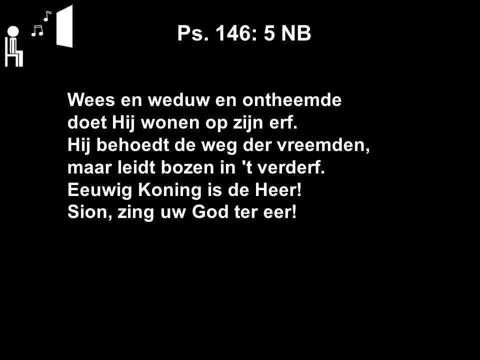 Ps. 146: 5 NB Wees en weduw en ontheemde doet Hij wonen op zijn erf.