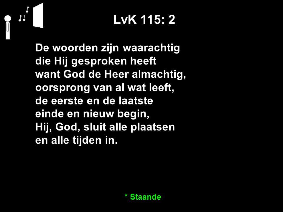 LvK 115: 2 De woorden zijn waarachtig die Hij gesproken heeft want God de Heer almachtig, oorsprong van al wat leeft, de eerste en de laatste einde en nieuw begin, Hij, God, sluit alle plaatsen en alle tijden in.
