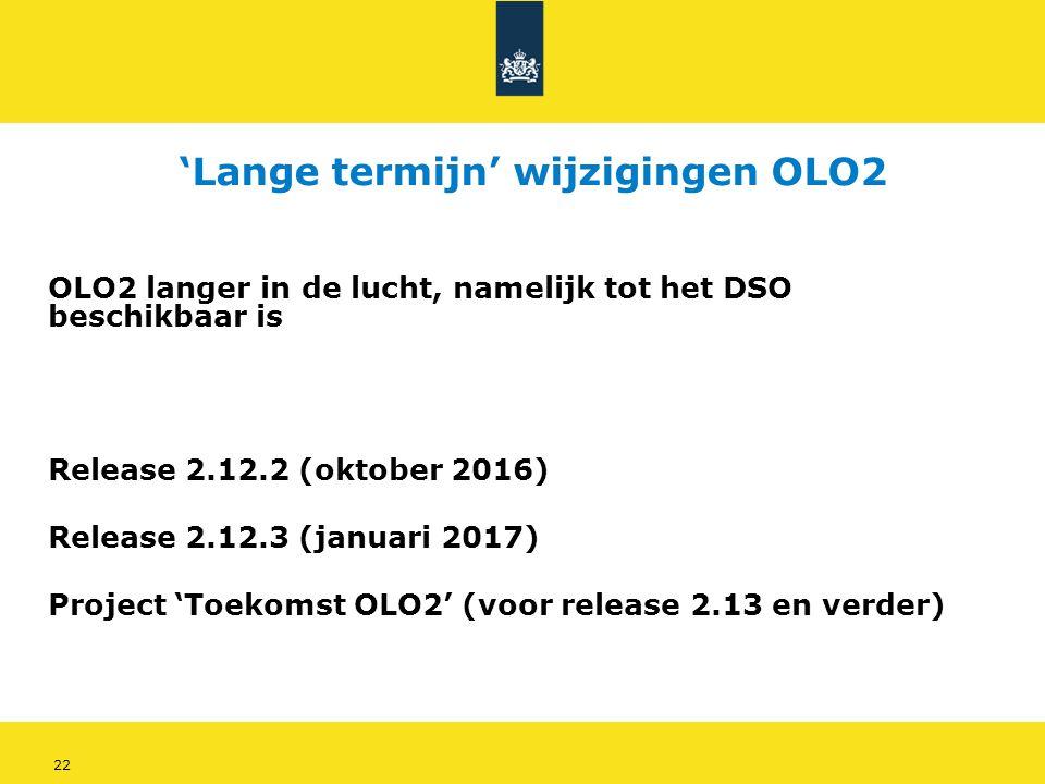 22 'Lange termijn' wijzigingen OLO2 Release 2.12.2 (oktober 2016) Release 2.12.3 (januari 2017) Project 'Toekomst OLO2' (voor release 2.13 en verder) OLO2 langer in de lucht, namelijk tot het DSO beschikbaar is