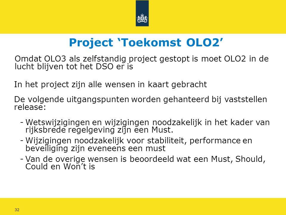 32 Project 'Toekomst OLO2' Omdat OLO3 als zelfstandig project gestopt is moet OLO2 in de lucht blijven tot het DSO er is In het project zijn alle wensen in kaart gebracht De volgende uitgangspunten worden gehanteerd bij vaststellen release: -Wetswijzigingen en wijzigingen noodzakelijk in het kader van rijksbrede regelgeving zijn een Must.