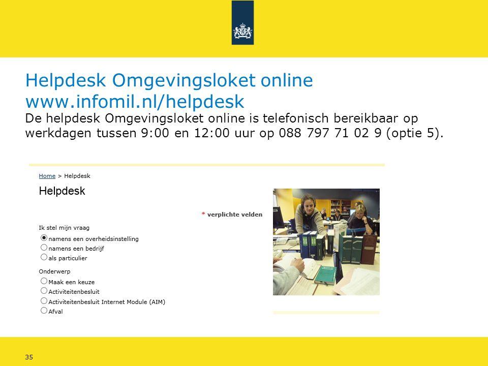 35 Helpdesk Omgevingsloket online www.infomil.nl/helpdesk De helpdesk Omgevingsloket online is telefonisch bereikbaar op werkdagen tussen 9:00 en 12:00 uur op 088 797 71 02 9 (optie 5).
