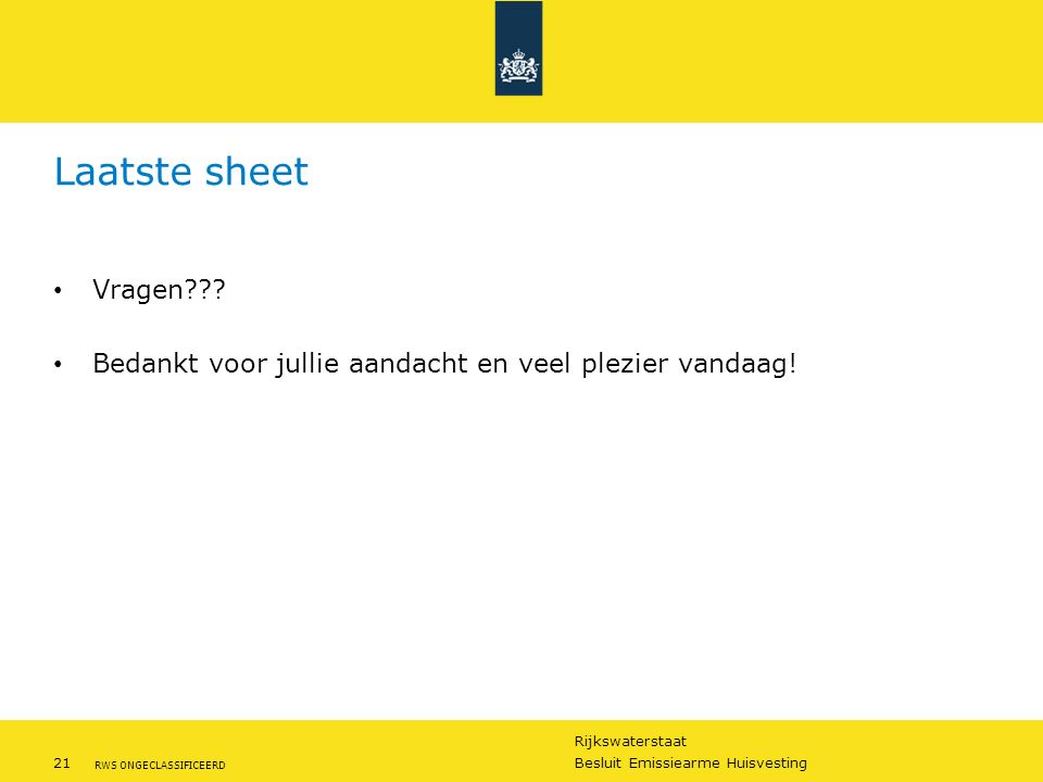 Rijkswaterstaat 21Besluit Emissiearme Huisvesting RWS ONGECLASSIFICEERD Laatste sheet Vragen??? Bedankt voor jullie aandacht en veel plezier vandaag!