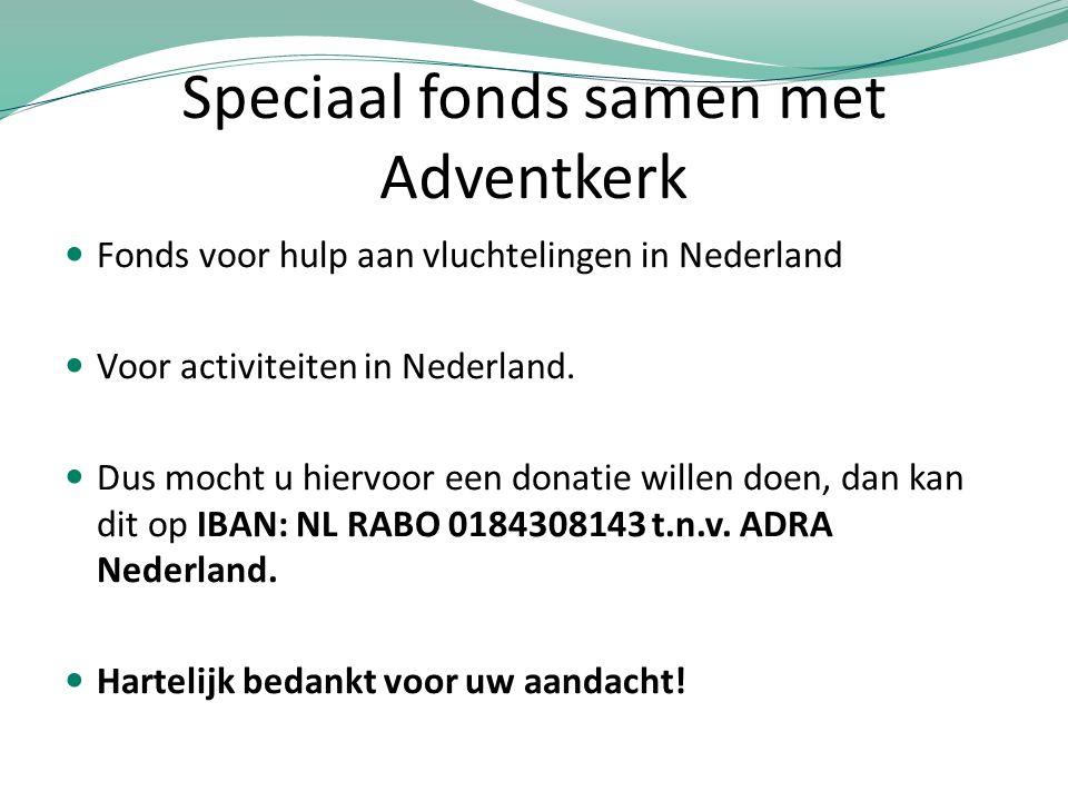 Speciaal fonds samen met Adventkerk Fonds voor hulp aan vluchtelingen in Nederland Voor activiteiten in Nederland. Dus mocht u hiervoor een donatie wi