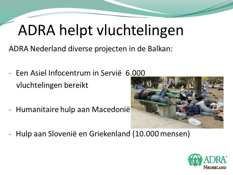 ADRA helpt vluchtelingen ADRA Nederland diverse projecten in de Balkan: - Een Asiel Infocentrum in Servië 6.000 vluchtelingen bereikt - Humanitaire hulp aan Macedonië - Hulp aan Slovenië en Griekenland (10.000 mensen)