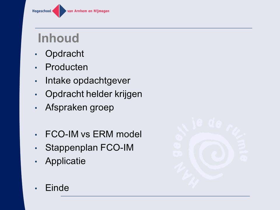 Inhoud Opdracht Producten Intake opdachtgever Opdracht helder krijgen Afspraken groep FCO-IM vs ERM model Stappenplan FCO-IM Applicatie Einde