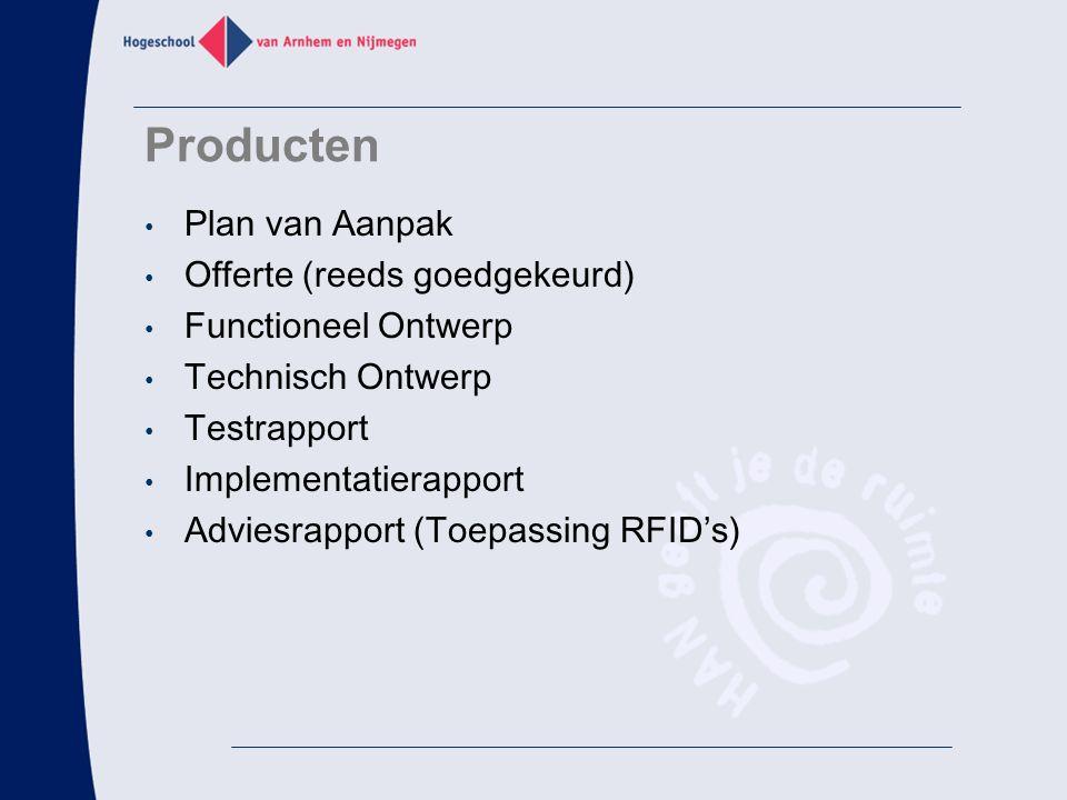 Producten Plan van Aanpak Offerte (reeds goedgekeurd) Functioneel Ontwerp Technisch Ontwerp Testrapport Implementatierapport Adviesrapport (Toepassing RFID's)