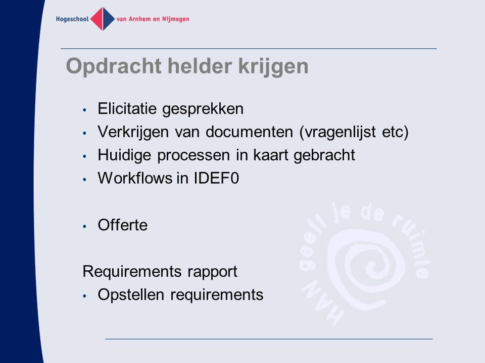 Opdracht helder krijgen Elicitatie gesprekken Verkrijgen van documenten (vragenlijst etc) Huidige processen in kaart gebracht Workflows in IDEF0 Offerte Requirements rapport Opstellen requirements