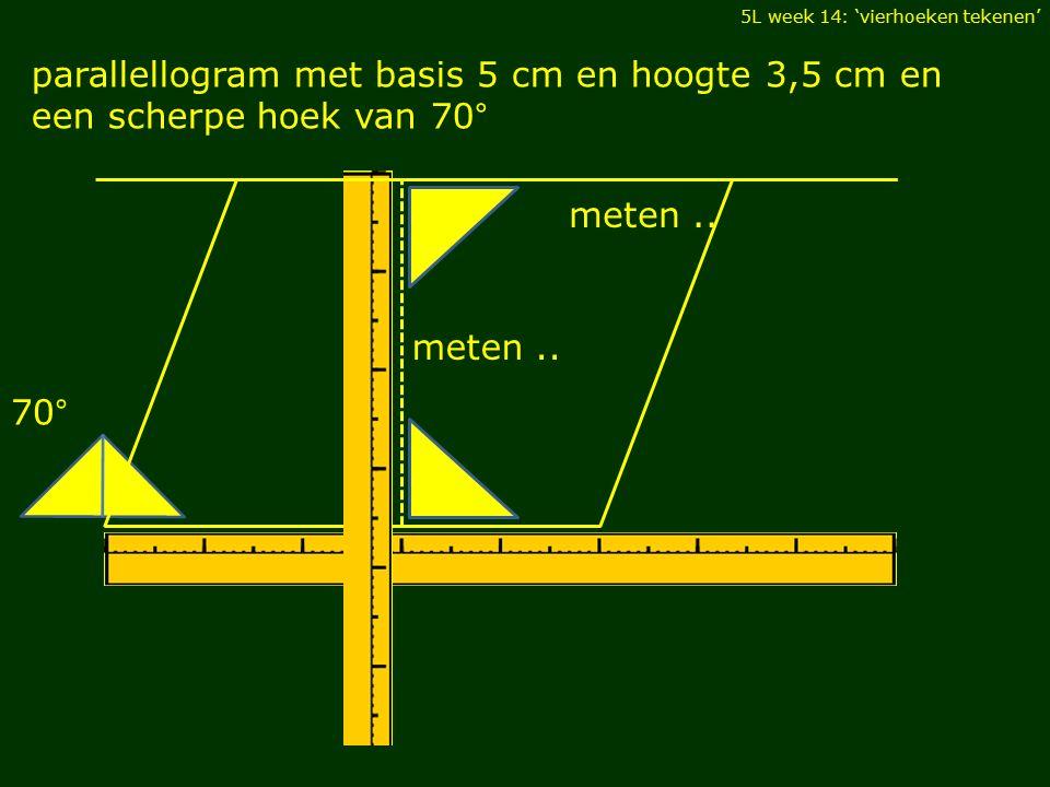 5L week 14: 'vierhoeken tekenen' parallellogram met basis 5 cm en hoogte 3,5 cm en een scherpe hoek van 70° meten.. 70° meten..