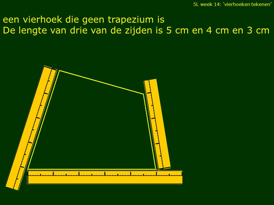 5L week 14: 'vierhoeken tekenen' een vierhoek die geen trapezium is De lengte van drie van de zijden is 5 cm en 4 cm en 3 cm