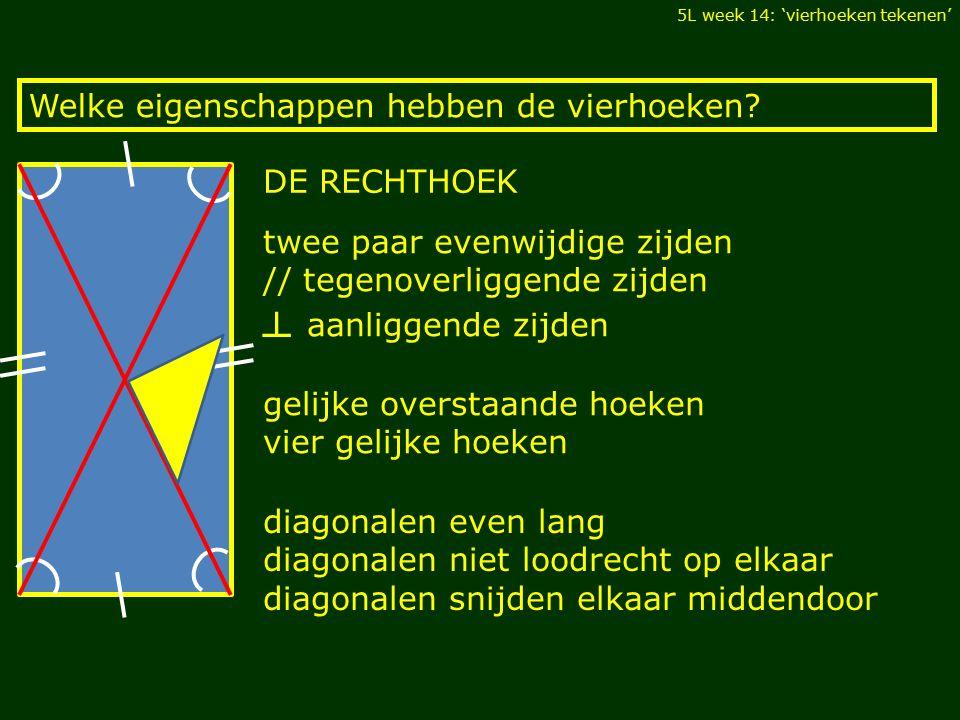 gelijke tegenoverliggende zijden // overstaande zijden twee paar evenwijdige zijden Welke eigenschappen hebben de vierhoeken.