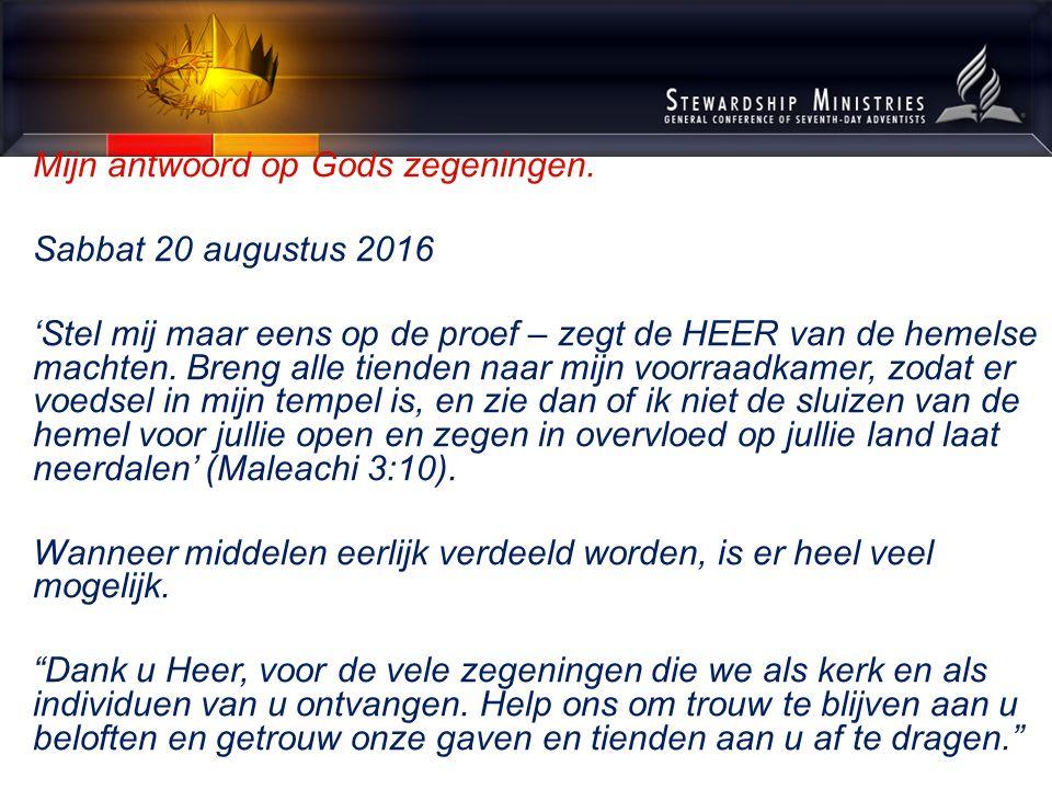Mijn antwoord op Gods zegeningen. Sabbat 20 augustus 2016 'Stel mij maar eens op de proef – zegt de HEER van de hemelse machten. Breng alle tienden na