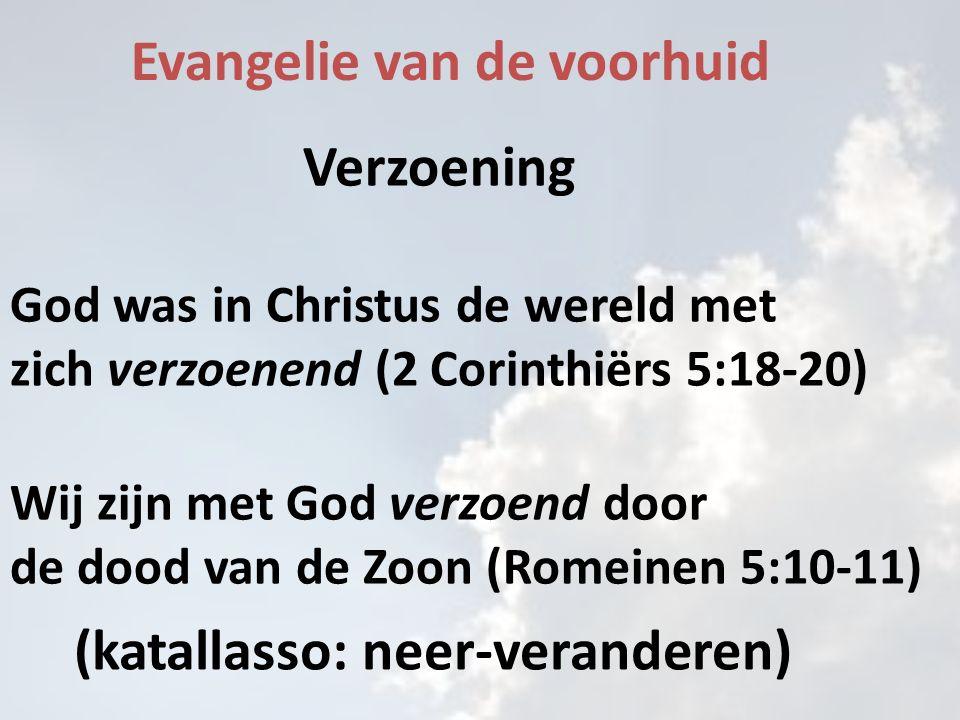 Evangelie van de voorhuid Verzoening God was in Christus de wereld met zich verzoenend (2 Corinthiërs 5:18-20) Wij zijn met God verzoend door de dood van de Zoon (Romeinen 5:10-11) (katallasso: neer-veranderen)