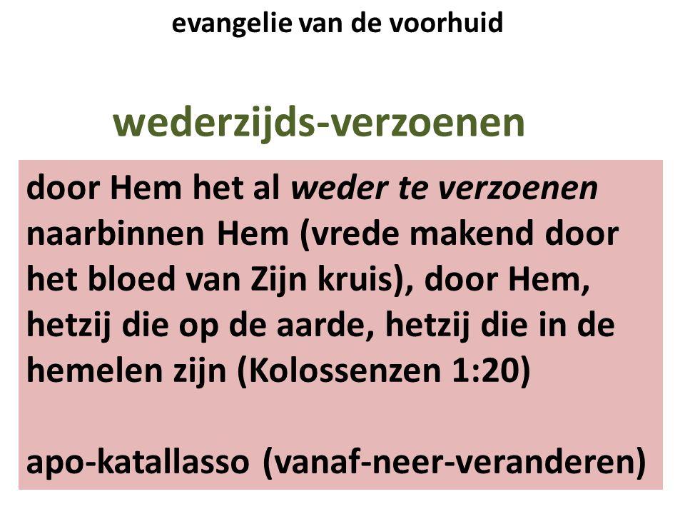 wederzijds-verzoenen door Hem het al weder te verzoenen naarbinnen Hem (vrede makend door het bloed van Zijn kruis), door Hem, hetzij die op de aarde, hetzij die in de hemelen zijn (Kolossenzen 1:20) apo-katallasso (vanaf-neer-veranderen) evangelie van de voorhuid
