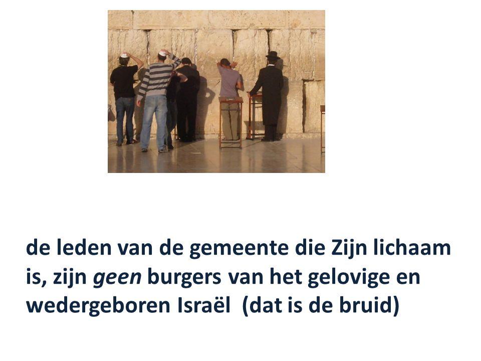 de leden van de gemeente die Zijn lichaam is, zijn geen burgers van het gelovige en wedergeboren Israël (dat is de bruid)