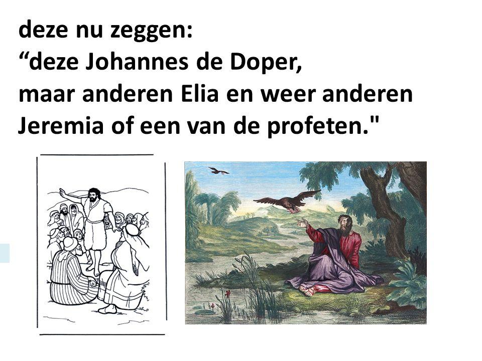 deze nu zeggen: deze Johannes de Doper, maar anderen Elia en weer anderen Jeremia of een van de profeten.
