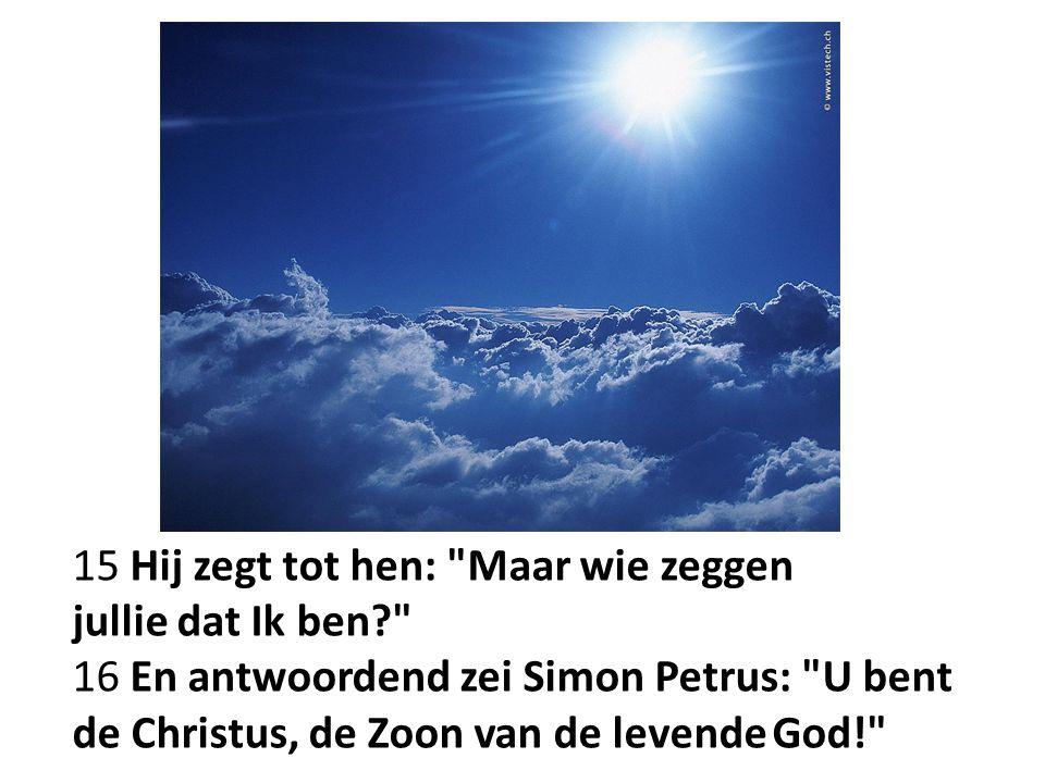 15 Hij zegt tot hen: Maar wie zeggen jullie dat Ik ben 16 En antwoordend zei Simon Petrus: U bent de Christus, de Zoon van de levende God!