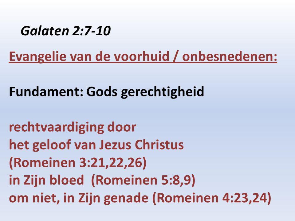 Galaten 2:7-10 Evangelie van de voorhuid / onbesnedenen: Fundament: Gods gerechtigheid rechtvaardiging door het geloof van Jezus Christus (Romeinen 3:21,22,26) in Zijn bloed (Romeinen 5:8,9) om niet, in Zijn genade (Romeinen 4:23,24)