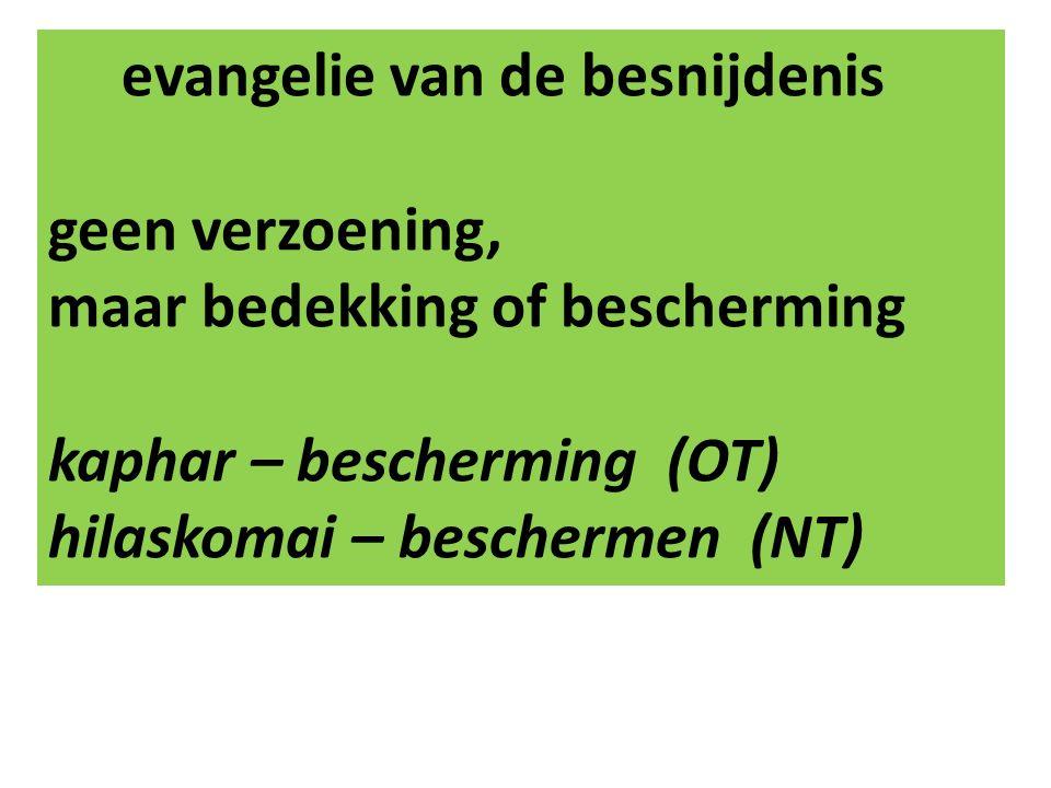 evangelie van de besnijdenis geen verzoening, maar bedekking of bescherming kaphar – bescherming (OT) hilaskomai – beschermen (NT)