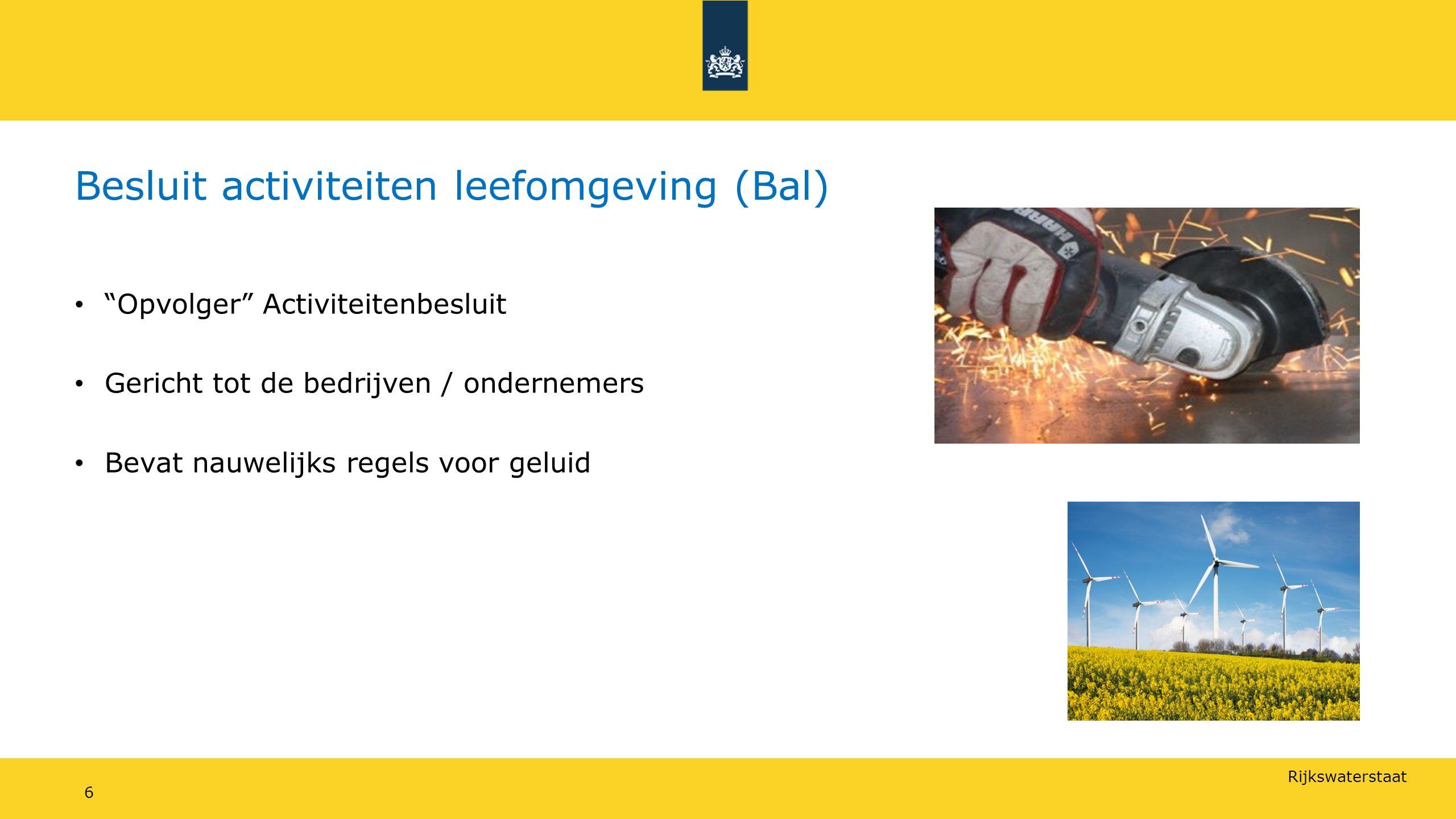 Rijkswaterstaat Besluit activiteiten leefomgeving (Bal) Opvolger Activiteitenbesluit Gericht tot de bedrijven / ondernemers Bevat nauwelijks regels voor geluid 6