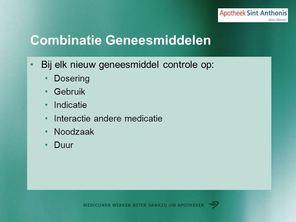 Combinatie Geneesmiddelen Bij elk nieuw geneesmiddel controle op: Dosering Gebruik Indicatie Interactie andere medicatie Noodzaak Duur