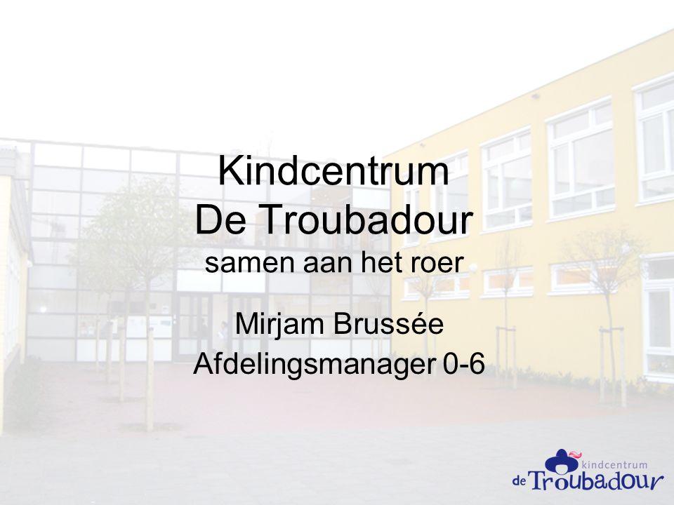Kindcentrum De Troubadour samen aan het roer Mirjam Brussée Afdelingsmanager 0-6