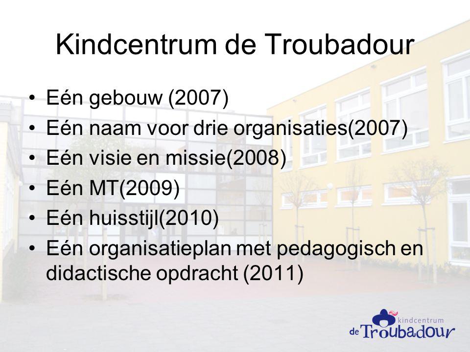 Kindcentrum de Troubadour Eén gebouw (2007) Eén naam voor drie organisaties(2007) Eén visie en missie(2008) Eén MT(2009) Eén huisstijl(2010) Eén organisatieplan met pedagogisch en didactische opdracht (2011)