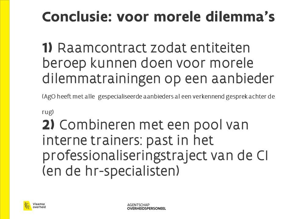 Conclusie: voor morele dilemma's 1) Raamcontract zodat entiteiten beroep kunnen doen voor morele dilemmatrainingen op een aanbieder (AgO heeft met alle gespecialiseerde aanbieders al een verkennend gesprek achter de rug) 2) Combineren met een pool van interne trainers: past in het professionaliseringstraject van de CI (en de hr-specialisten)