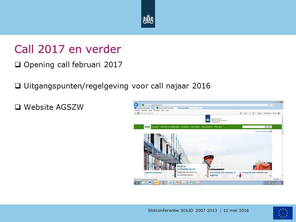 Slotconferentie SOLID 2007-2013 | 12 mei 2016 Call 2017 en verder  Opening call februari 2017  Uitgangspunten/regelgeving voor call najaar 2016  Website AGSZW