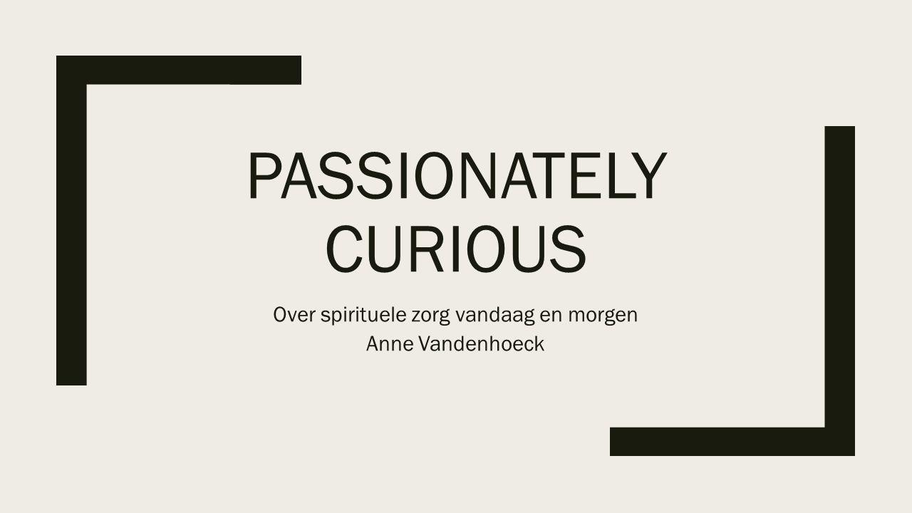 PASSIONATELY CURIOUS Over spirituele zorg vandaag en morgen Anne Vandenhoeck