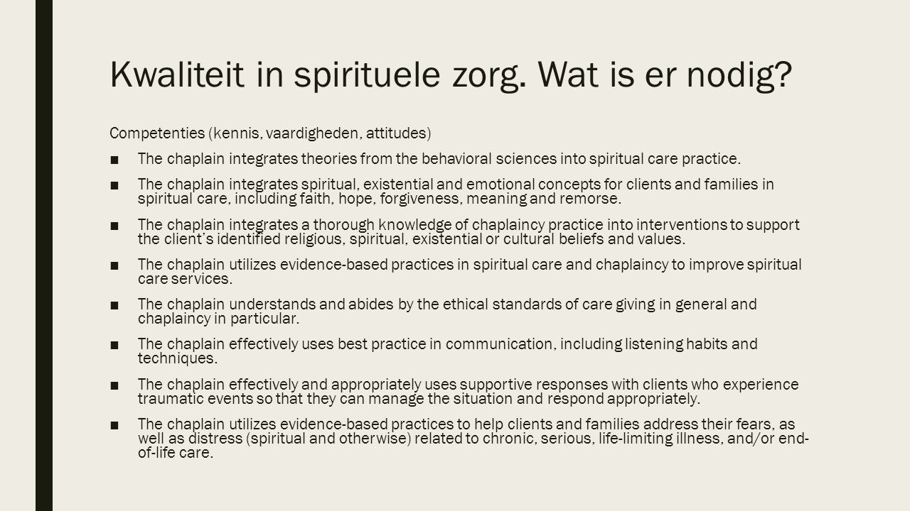 Kwaliteit in spirituele zorg. Wat is er nodig? Competenties (kennis, vaardigheden, attitudes) ■The chaplain integrates theories from the behavioral sc