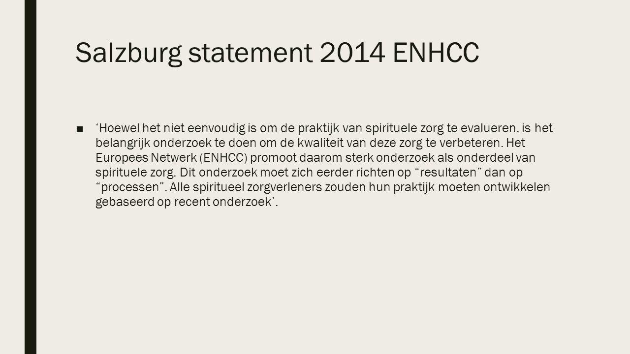 Salzburg statement 2014 ENHCC ■'Hoewel het niet eenvoudig is om de praktijk van spirituele zorg te evalueren, is het belangrijk onderzoek te doen om de kwaliteit van deze zorg te verbeteren.