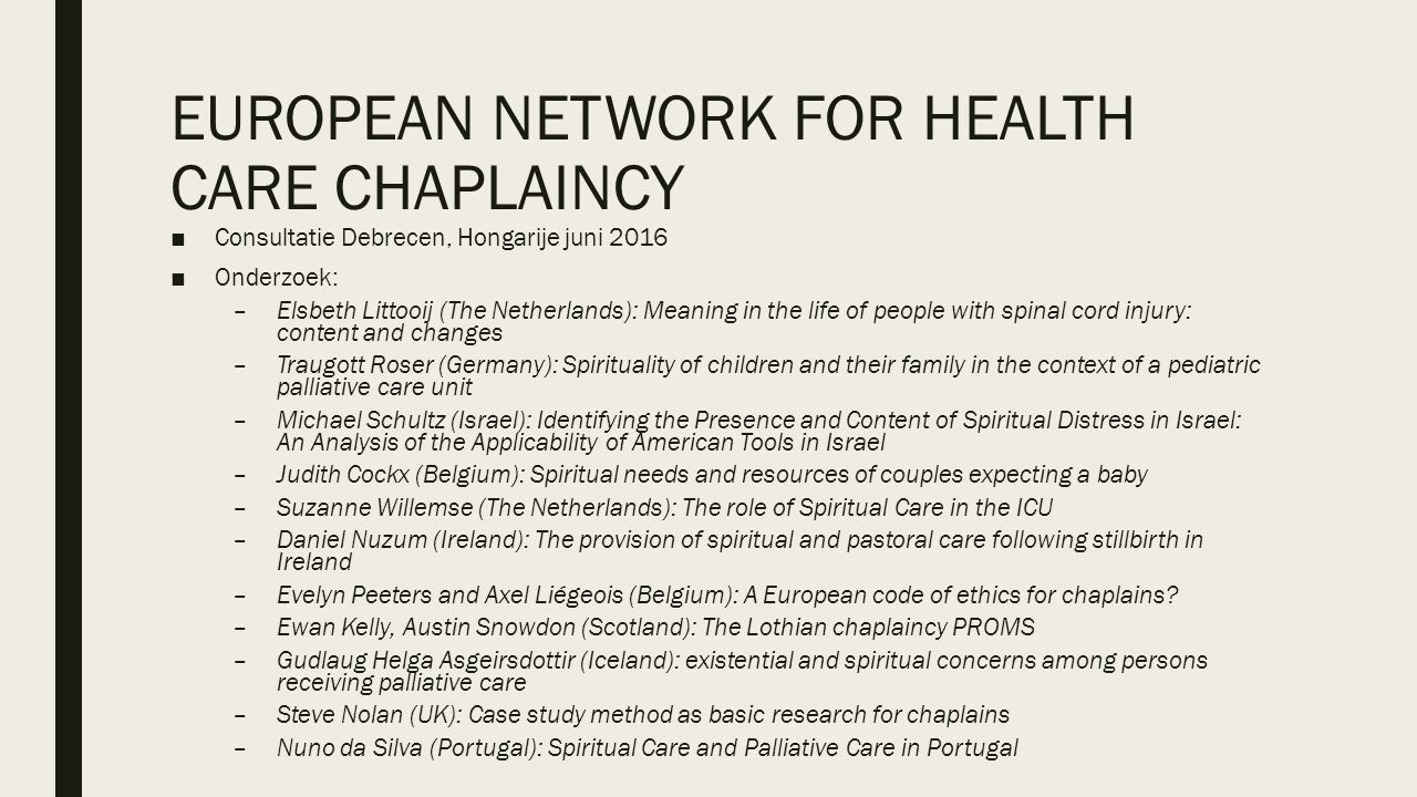 EUROPEAN NETWORK FOR HEALTH CARE CHAPLAINCY ■Consultatie Debrecen, Hongarije juni 2016 ■Onderzoek: –Elsbeth Littooij (The Netherlands): Meaning in the life of people with spinal cord injury: content and changes –Traugott Roser (Germany): Spirituality of children and their family in the context of a pediatric palliative care unit –Michael Schultz (Israel): Identifying the Presence and Content of Spiritual Distress in Israel: An Analysis of the Applicability of American Tools in Israel –Judith Cockx (Belgium): Spiritual needs and resources of couples expecting a baby –Suzanne Willemse (The Netherlands): The role of Spiritual Care in the ICU –Daniel Nuzum (Ireland): The provision of spiritual and pastoral care following stillbirth in Ireland –Evelyn Peeters and Axel Liégeois (Belgium): A European code of ethics for chaplains.