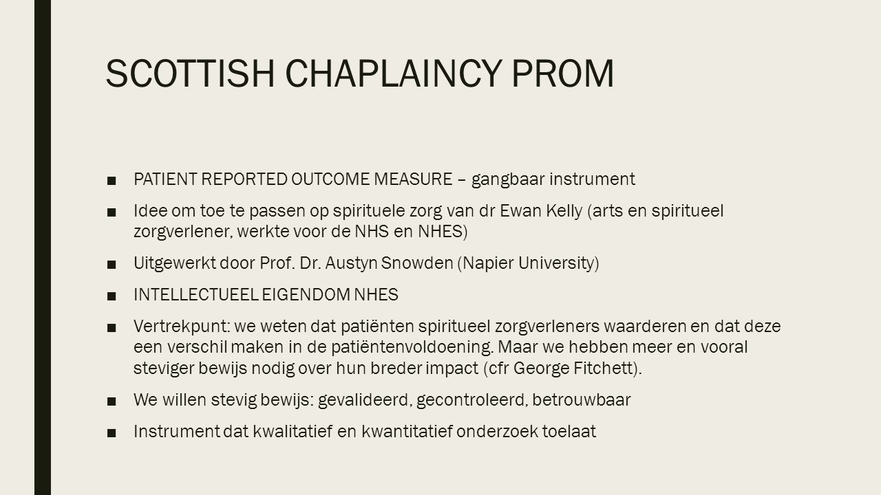 SCOTTISH CHAPLAINCY PROM ■PATIENT REPORTED OUTCOME MEASURE – gangbaar instrument ■Idee om toe te passen op spirituele zorg van dr Ewan Kelly (arts en