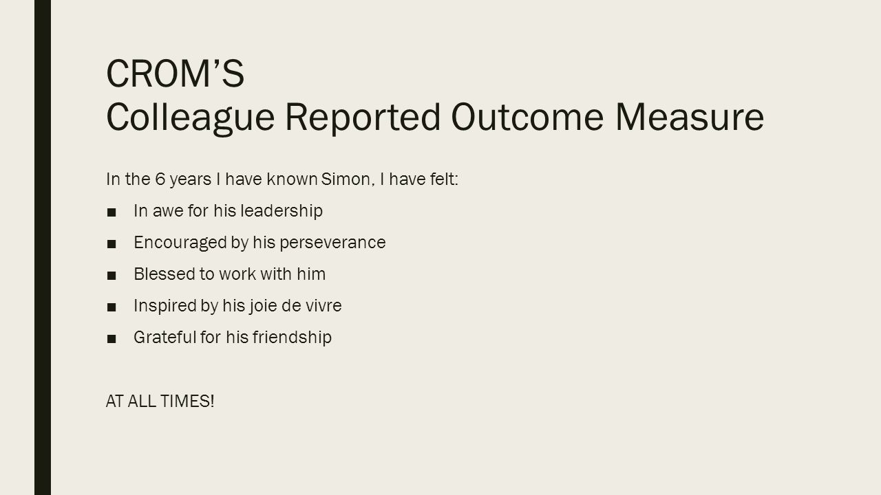 CROM'S Colleague Reported Outcome Measure In the 6 years I have known Simon, I have felt: ■In awe for his leadership ■Encouraged by his perseverance ■