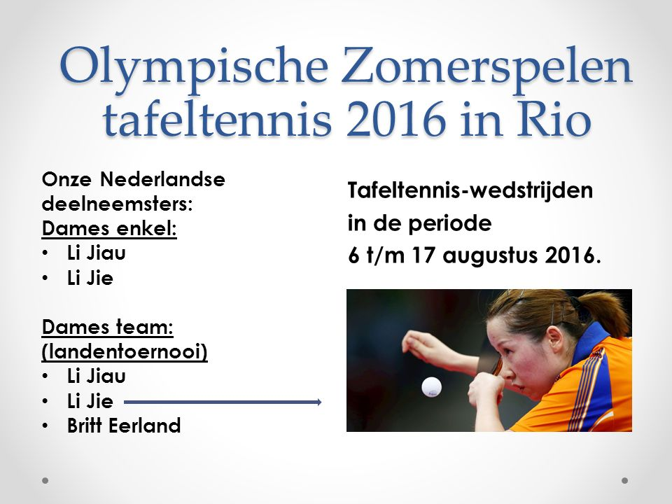 Olympische Zomerspelen tafeltennis 2016 in Rio Onze Nederlandse deelneemsters: Dames enkel: Li Jiau Li Jie Dames team: (landentoernooi) Li Jiau Li Jie