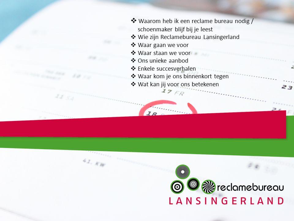  Waarom heb ik een reclame bureau nodig / schoenmaker blijf bij je leest  Wie zijn Reclamebureau Lansingerland  Waar gaan we voor  Waar staan we voor  Ons unieke aanbod  Enkele succesverhalen  Waar kom je ons binnenkort tegen  Wat kan jij voor ons betekenen