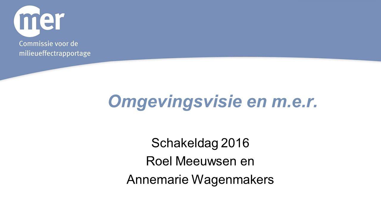 Omgevingsvisie en m.e.r. Schakeldag 2016 Roel Meeuwsen en Annemarie Wagenmakers