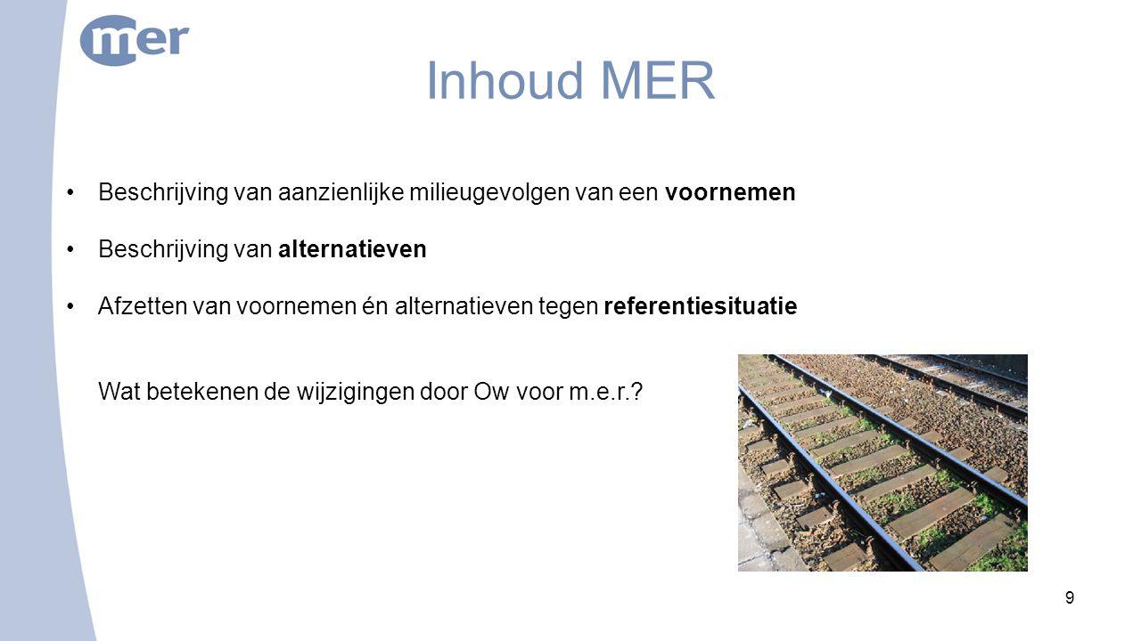 9 Inhoud MER Beschrijving van aanzienlijke milieugevolgen van een voornemen Beschrijving van alternatieven Afzetten van voornemen én alternatieven tegen referentiesituatie Wat betekenen de wijzigingen door Ow voor m.e.r.?