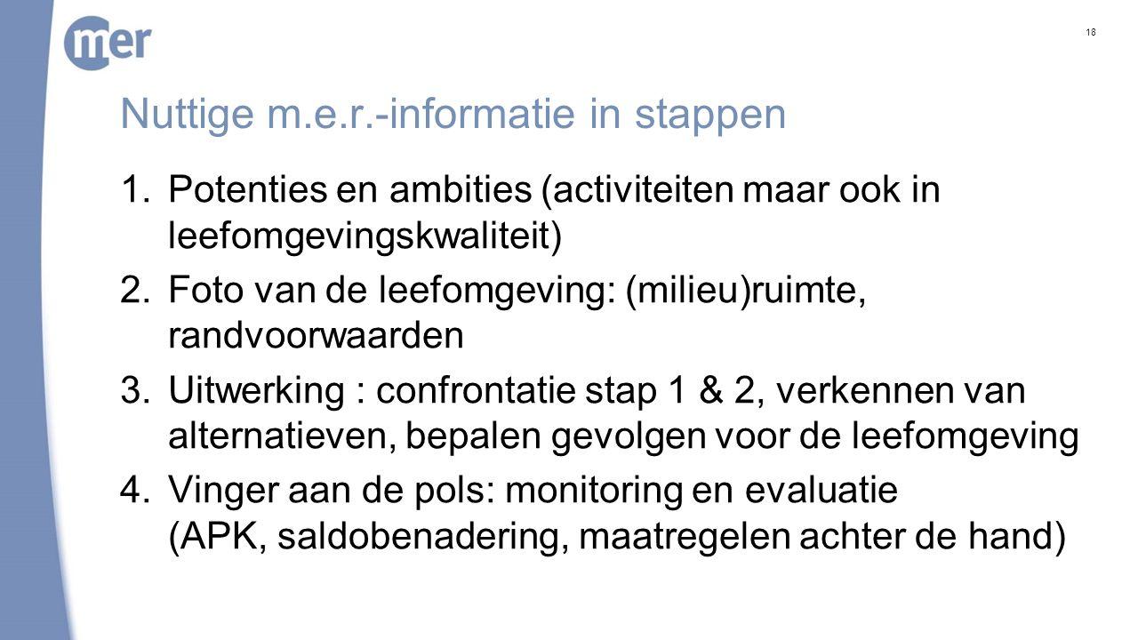 Nuttige m.e.r.-informatie in stappen 1.Potenties en ambities (activiteiten maar ook in leefomgevingskwaliteit) 2.Foto van de leefomgeving: (milieu)ruimte, randvoorwaarden 3.Uitwerking : confrontatie stap 1 & 2, verkennen van alternatieven, bepalen gevolgen voor de leefomgeving 4.Vinger aan de pols: monitoring en evaluatie (APK, saldobenadering, maatregelen achter de hand) 18