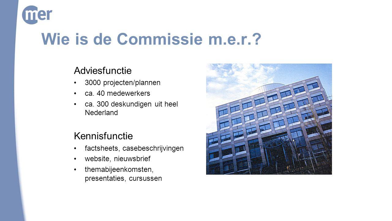 Wie is de Commissie m.e.r.? Adviesfunctie 3000 projecten/plannen ca. 40 medewerkers ca. 300 deskundigen uit heel Nederland Kennisfunctie factsheets, c