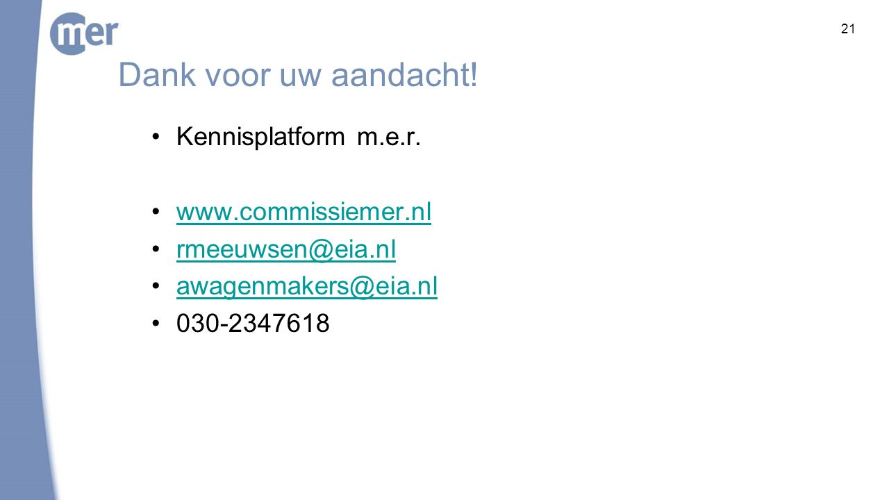 21 Dank voor uw aandacht! Kennisplatform m.e.r. www.commissiemer.nl rmeeuwsen@eia.nl awagenmakers@eia.nl 030-2347618