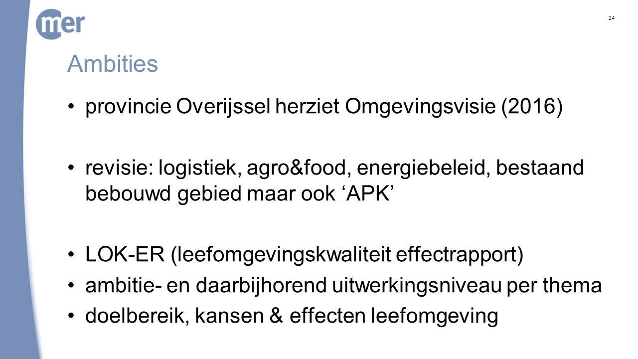 Ambities provincie Overijssel herziet Omgevingsvisie (2016) revisie: logistiek, agro&food, energiebeleid, bestaand bebouwd gebied maar ook 'APK' LOK-ER (leefomgevingskwaliteit effectrapport) ambitie- en daarbijhorend uitwerkingsniveau per thema doelbereik, kansen & effecten leefomgeving 24