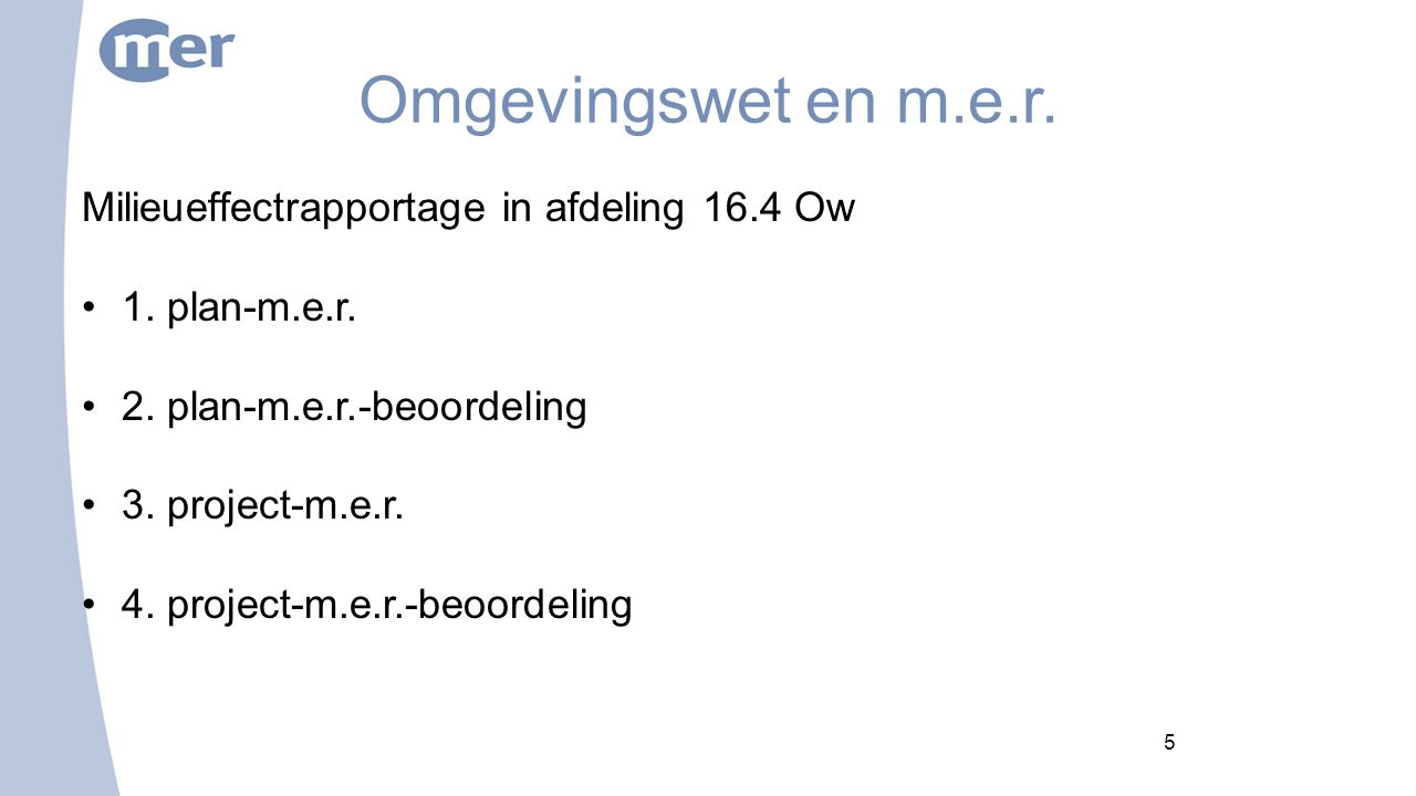 5 Omgevingswet en m.e.r. Milieueffectrapportage in afdeling 16.4 Ow 1. plan-m.e.r. 2. plan-m.e.r.-beoordeling 3. project-m.e.r. 4. project-m.e.r.-beoo