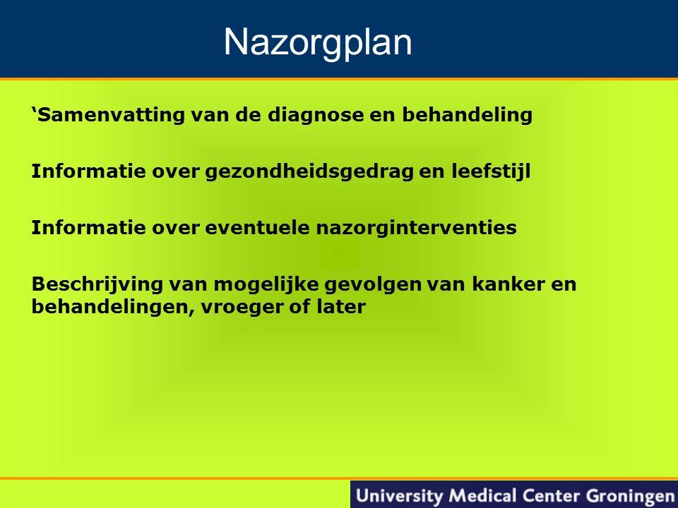 17 Groningen Nacontrole in de oncologie 'Samenvatting van de diagnose en behandeling Informatie over gezondheidsgedrag en leefstijl Informatie over eventuele nazorginterventies Beschrijving van mogelijke gevolgen van kanker en behandelingen, vroeger of later Nazorgplan