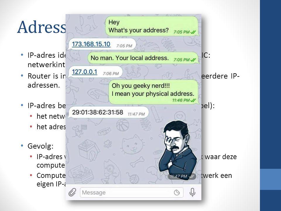 Adressering IP-adres identificeert een computer (of eigenlijk NIC: netwerkinterface card). Router is in meerdere netwerken verbonden  meerdere IP- ad