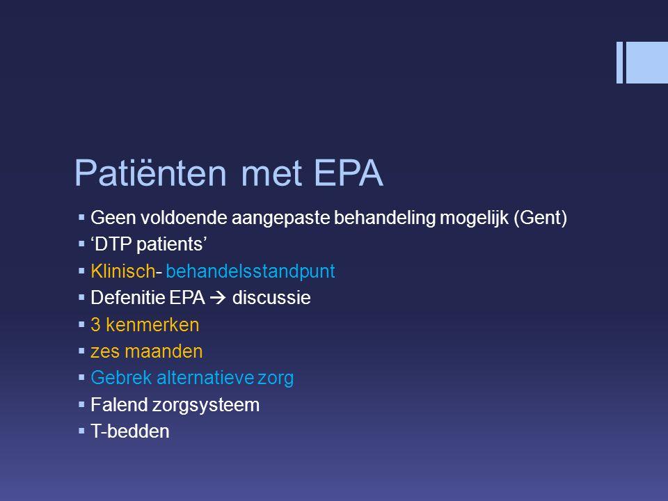 Patiënten met EPA  Geen voldoende aangepaste behandeling mogelijk (Gent)  'DTP patients'  Klinisch- behandelsstandpunt  Defenitie EPA  discussie  3 kenmerken  zes maanden  Gebrek alternatieve zorg  Falend zorgsysteem  T-bedden