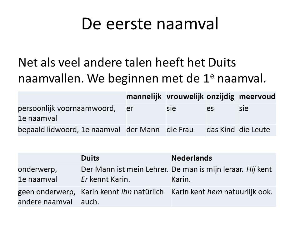 De eerste naamval Net als veel andere talen heeft het Duits naamvallen. We beginnen met de 1 e naamval. mannelijkvrouwelijkonzijdigmeervoud persoonlij