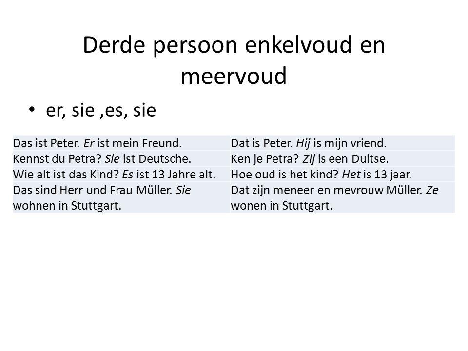 Derde persoon enkelvoud en meervoud er, sie,es, sie Das ist Peter. Er ist mein Freund.Dat is Peter. Hij is mijn vriend. Kennst du Petra? Sie ist Deuts