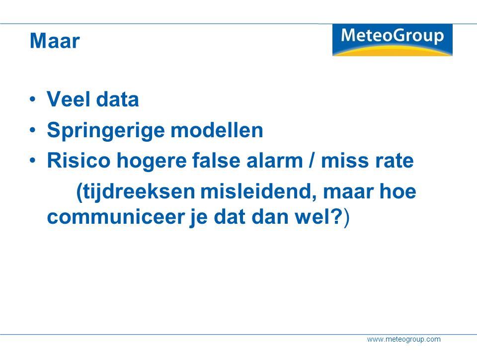 www.meteogroup.com Maar Veel data Springerige modellen Risico hogere false alarm / miss rate (tijdreeksen misleidend, maar hoe communiceer je dat dan wel )